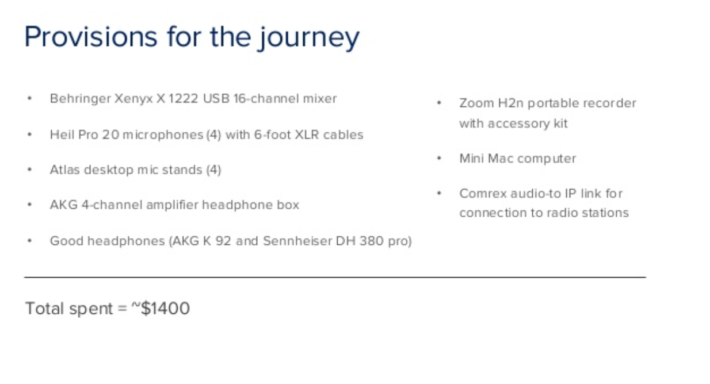 "Slide titled ""provisions for the journey."" Behringer Xenx X 1222 USB 16-channel mixer. Heil Pro 20 microphones (4) with six foot XLR cables. Atlas desktop mic stands (4). AKG 4-channel amplifier headphone box. Good headphones (AKG K 92 and Sennheiser DH 380 pro). Zoom H2N portable recorder with accessory kit. Mini mac computer. Comprex audio to IP link for connection to radio stations."